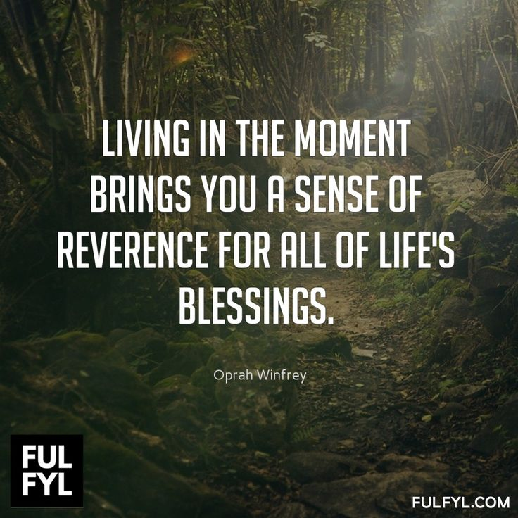 Living in the moment brings you a sense of reverence for all of life's blessings.	Oprah Winfrey