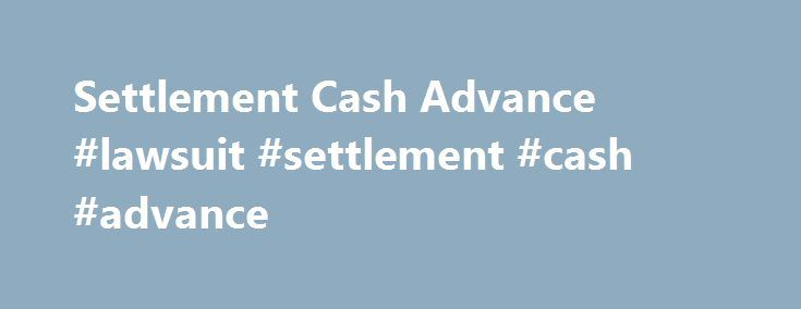Settlement Cash Advance #lawsuit #settlement #cash #advance http://alaska.remmont.com/settlement-cash-advance-lawsuit-settlement-cash-advance/  # Settlement Cash Advance Services for Plaintiffs Are you looking for settlement cash advance services that will help you in the pre settlement period of your law suit? Lawsuitcash.com is here to take care of all your concerns. Our company has been serving plaintiffs or applicants with their lawsuit funding needs. Settlement cash advance services…