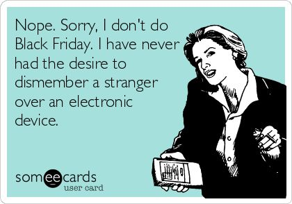 Nope. Sorry, I don't do Black Friday. I have never had the desire to dismember a stranger over an electronic device.