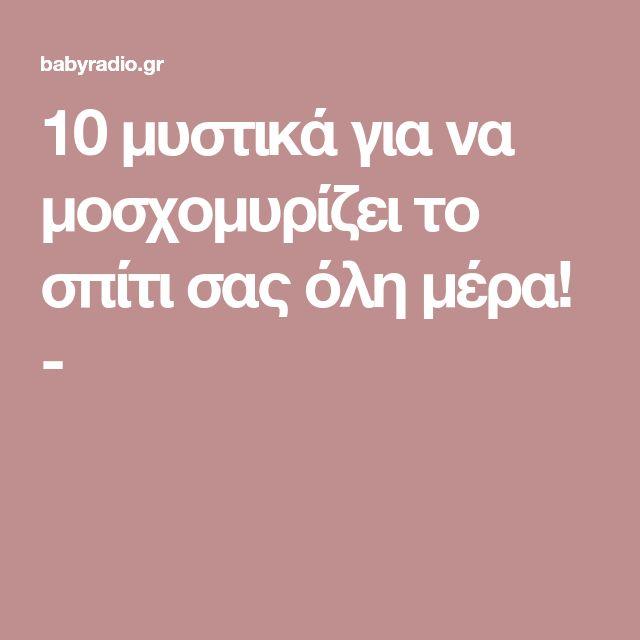 10 μυστικά για να μοσχομυρίζει το σπίτι σας όλη μέρα! -