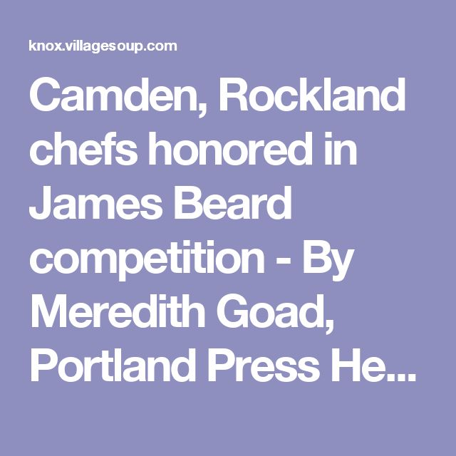 Camden, Rockland chefs honored in James Beard competition - By Meredith Goad, Portland Press Herald staff writer - Rockland - Camden - Knox - Courier-Gazette - Camden Herald