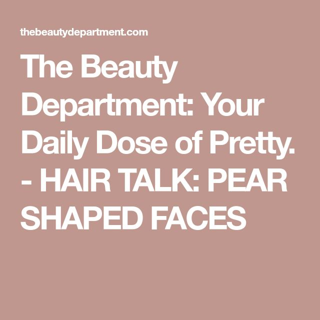 The Beauty Department: Your Daily Dose of Pretty. - HAIR TALK: PEAR SHAPED FACES