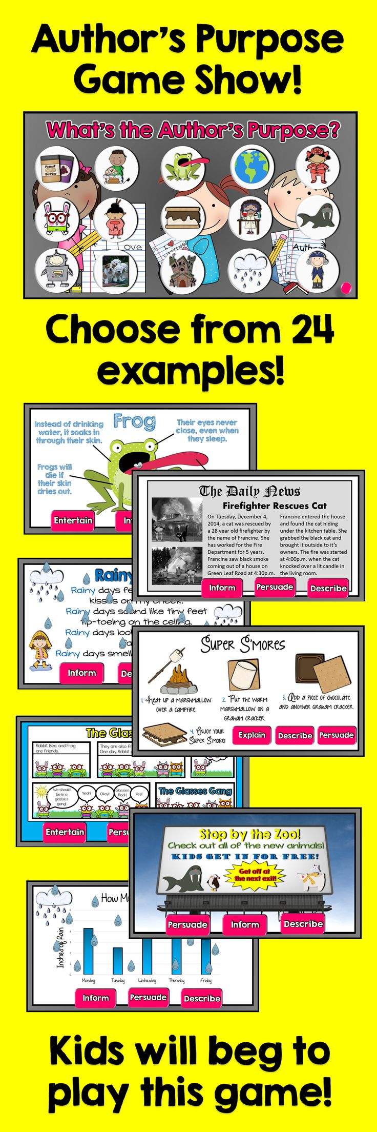 This is a fun, creative, and engaging game to test your students' knowledge of identifying the author's purpose. The game is broken up into two different versions. Students will have fun examining each new fun and engaging slide while they determine if the author's purpose was to describe, entertain, persuade, or explain/inform.