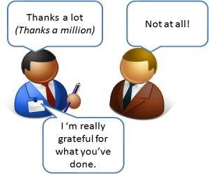 Savoir remercier-anglais- français -Merci beaucoup (thanks a lot) -Il n'y a pas de quoi! (not at all) -Je vous suis vraiment reconnaissant pour   ce que vous avez fait.(I'am really....)