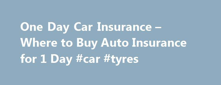 One Day Car Insurance – Where to Buy Auto Insurance for 1 Day #car #tyres http://cars.nef2.com/one-day-car-insurance-where-to-buy-auto-insurance-for-1-day-car-tyres/  #one day car insurance # One Day Car Insurance One day car insurance can be used interchangeably with something often referred to as daily car insurance. Simply stated, it means that your coverage is day to day, as it pertains to the car that needs insurance. At first it might seem like too much work to seek one day car…