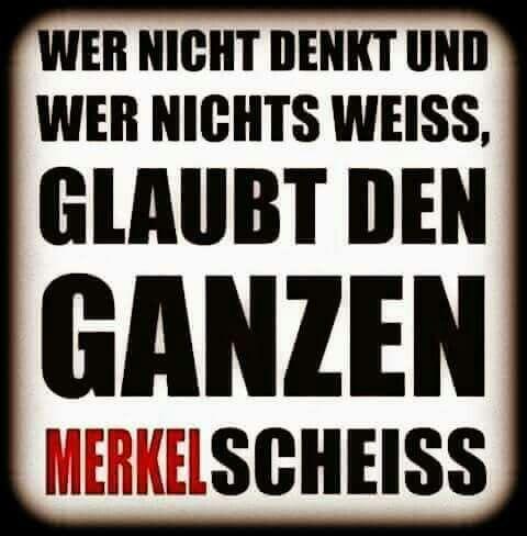 Wer nicht denkt und wer nichts weiß, glaubt den ganzen Merkel Scheiß