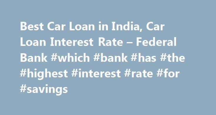 Best Car Loan in India, Car Loan Interest Rate – Federal Bank #which #bank #has #the #highest #interest #rate #for #savings http://savings.nef2.com/best-car-loan-in-india-car-loan-interest-rate-federal-bank-which-bank-has-the-highest-interest-rate-for-savings/  Personal Car Loan Pay KSEB Electricity Bill online Apply Online for Federal Bank SBI Credit Cards Zero Collateral Loans 60 Month Loan Tenure Club Your Income Avoid Penalty □ Two passport size photos each of the applicant/ and the co…