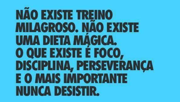 Não existe treino milagroso. Não existe uma dieta mágica. O que existe é FOCO, DISCIPLINA, PERSEVERANÇA e o mais importante: nunca desistir.