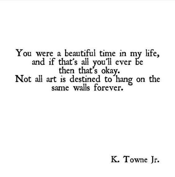 you were a beautiful time in my life and if that's all you'll ever be then that's okay. Not all art is destined to hang on the same walls forever.  K. Towne Jr. via (http://ift.tt/2fcvsXP)