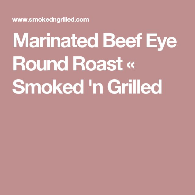 Marinated Beef Eye Round Roast « Smoked 'n Grilled