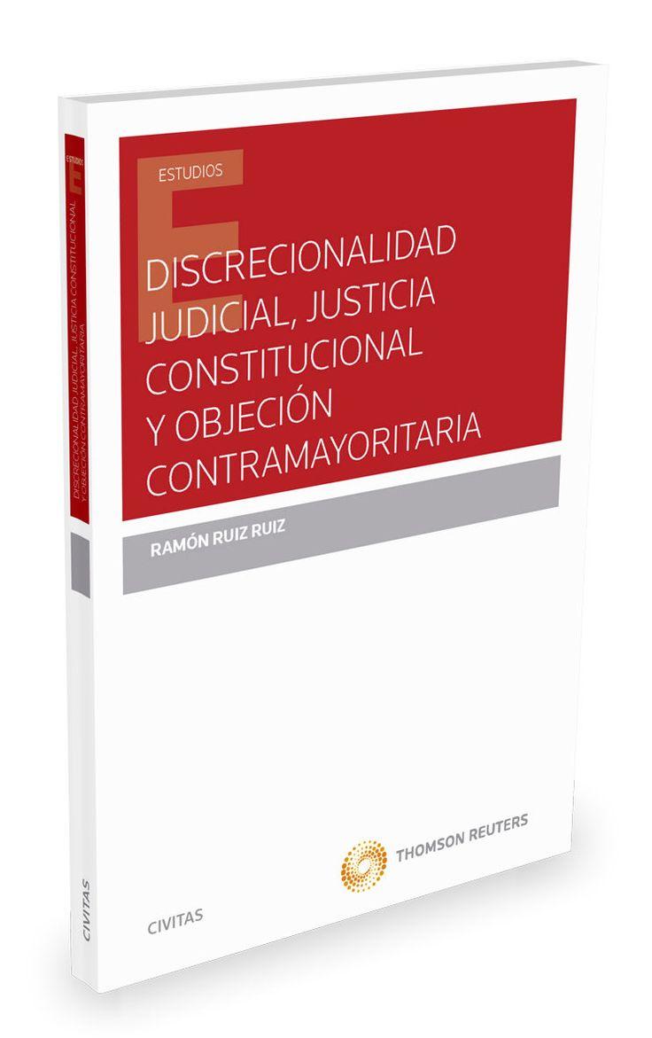 Discrecionalidad judicial, justicia constitucional y objeción contramayoritaria / Ramón Ruiz Ruiz.    1ª ed.     Aranzadi, 2016