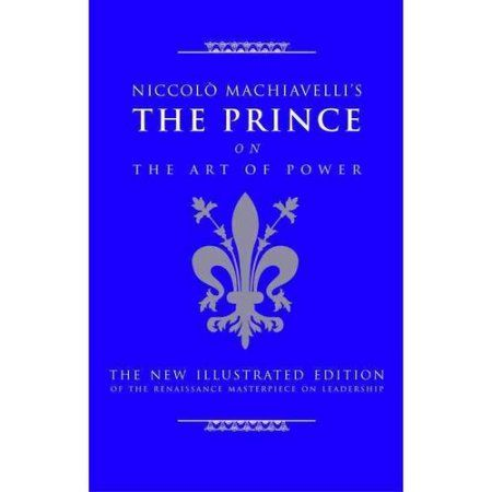 The Prince on The Art of Power: Niccolo Machiavelli's the Prince*the New Illustrated Edition of the Renaissance Masterpiece on Leadership