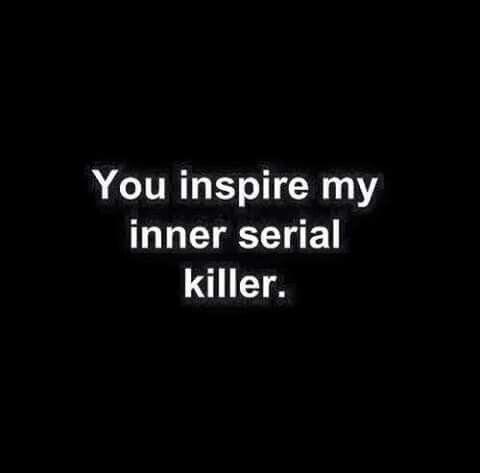You inspire my inner serial killer.                                                                                                                                                                                 More