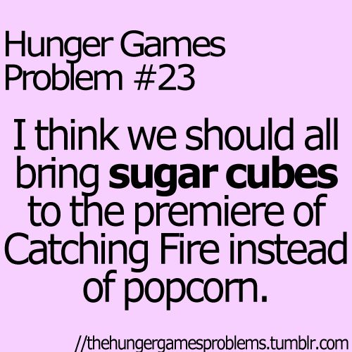 Hunger Games Problem #23 I think we should all bring sugar cubes to the premiere of Catching Fire instead of popcorn.