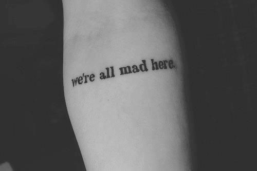 """I literally want this tattoo so bad {{Too young tho...}} It means a lot to me.  There is a lot you guys don't know about me. I got my Instagram taken away Which is where all my true friends were. """"We're all mad here"""" Is literally the perfect definition me and my friends."""