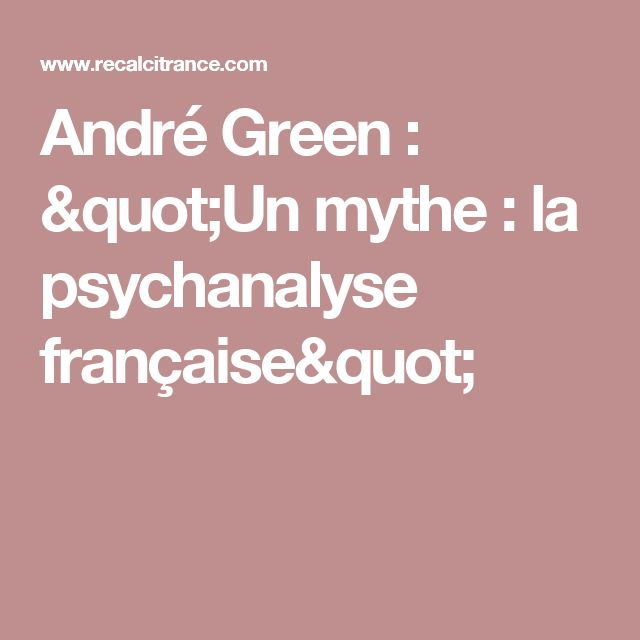 "André Green : ""Un mythe : la psychanalyse française"""