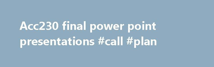 Acc230 final power point presentations #call #plan http://mobile.remmont.com/acc230-final-power-point-presentations-call-plan/  Welcome to Acc230 final power point presentations We've taken the site down to do a redesign. In the interim, we are leaving up this page. Free Tutorial: Use PowerPoint protected view to keep private information private. Marking your presentation as final is a good way to discourage others from. May 22, 2014 . How shouldRead More