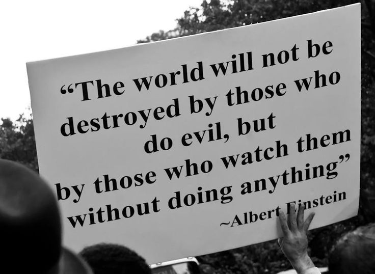 Complete truth. The world will not be destroyed by those who do evil, but by those who watch them without doing anything. Albert Einstein.