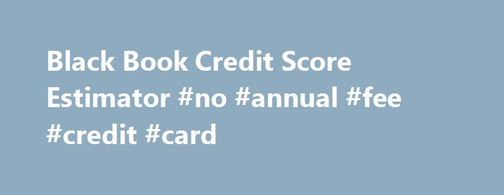 Black Book Credit Score Estimator #no #annual #fee #credit #card http://remmont.com/black-book-credit-score-estimator-no-annual-fee-credit-card/  #credit score estimator # Black Book Credit Score Estimator You're a Smart Shopper! You know what it takes to find a great deal on a New Car or quality used Used Car. Whether you're looking for the perfect new vehicle or a great deal on a Low Price Car or Low Mileage Car, you can be in-control as you use the Car Shopping Tools on this website to…