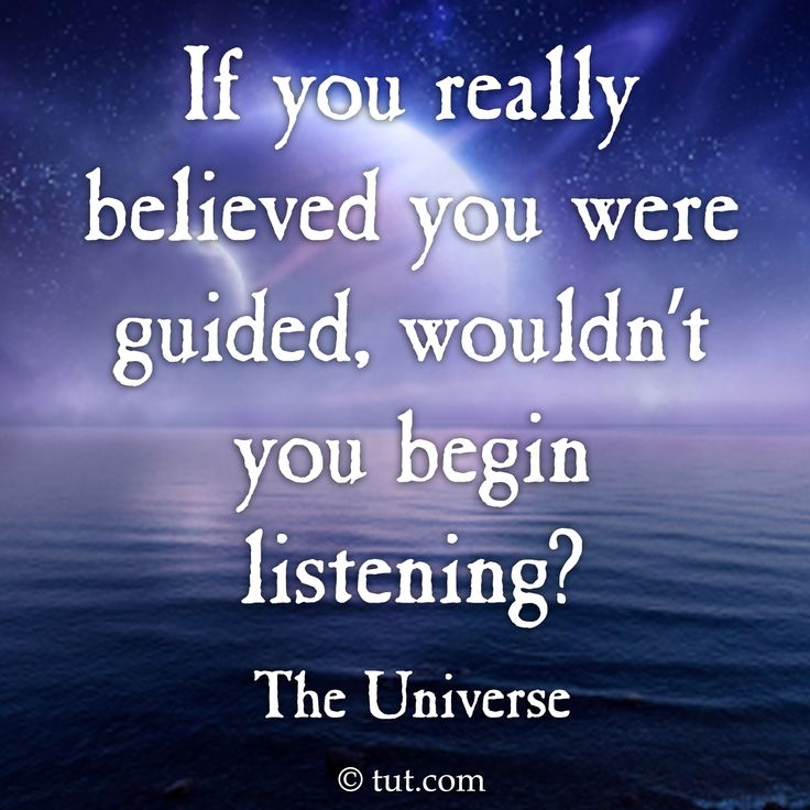 If you really believed you were guided, wouldn't you begin listening? ~The Universe