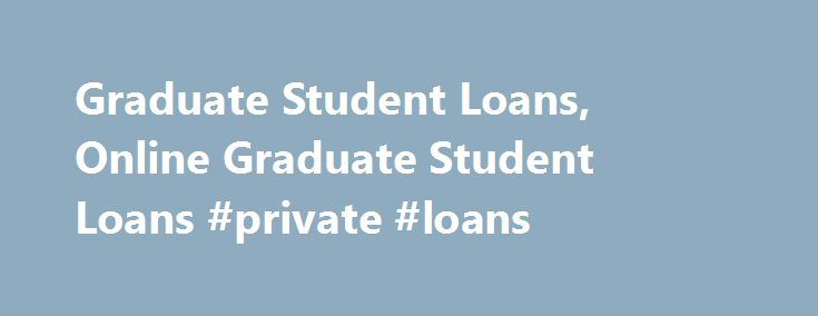 Graduate Student Loans, Online Graduate Student Loans #private #loans http://remmont.com/graduate-student-loans-online-graduate-student-loans-private-loans/  #graduate student loans # Graduate Student Loans Student loans are special financial aid that is designed for those who want to enroll in college degree in a convenient manner. As many students cannot afford to pay for college, they seek different ways to get money for their education. Keeping this in view, government as well as a…