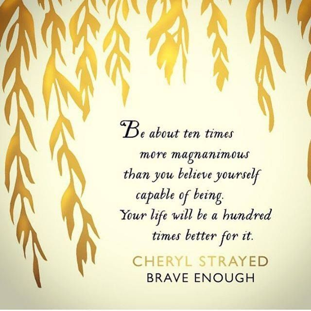 """GREAT QUOTE. I had to look up magnanimous. It means (dictionary.com): """"generous in forgiving an insult or injury"""" From Cheryl Strayed's new book 'Brave Enough' via bust.com link."""