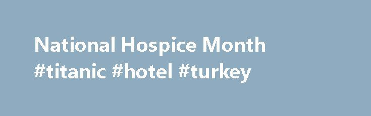 National Hospice Month #titanic #hotel #turkey http://hotel.remmont.com/national-hospice-month-titanic-hotel-turkey/  #hospice marketing ideas # National Hospice Month National Hospice and Palliative Care Organization has named November National Hospice Month. Hospice care serves the vital purpose of supporting the mental and physical well-being of the terminally ill in our communities. A hospice professional can be physicians to nurses to therapists to health aides to any other […]