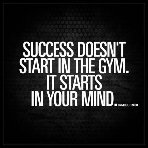 """""""Success doesn't start in the gym. It starts in your mind."""" 