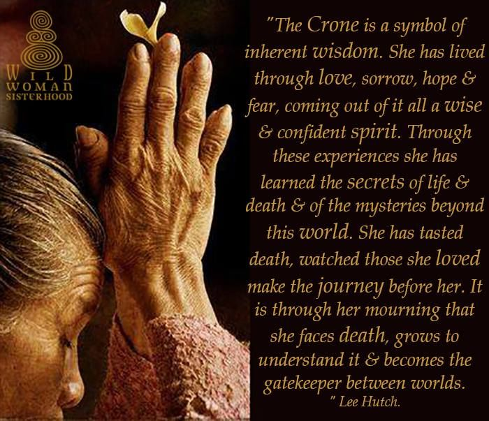 The Crone Archetype: Wisdom  The old hag at her cauldron is perhaps the most enduring image of the Wise Woman and a remnant of a time when women were the healers of their communities. They were shamans, witches, midwifes, medicine women, and priestesses of the Goddess.  The Crone is a symbol of inherent wisdom that comes from experience. She has lived through love, sorrow, hope, and fear, coming out of it all a wise and confident spirit.