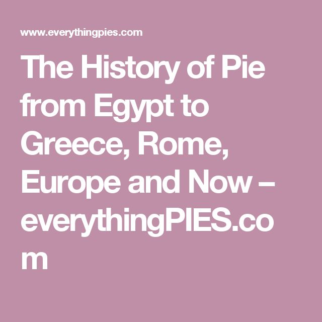The History of Pie from Egypt to Greece, Rome, Europe and Now – everythingPIES.com