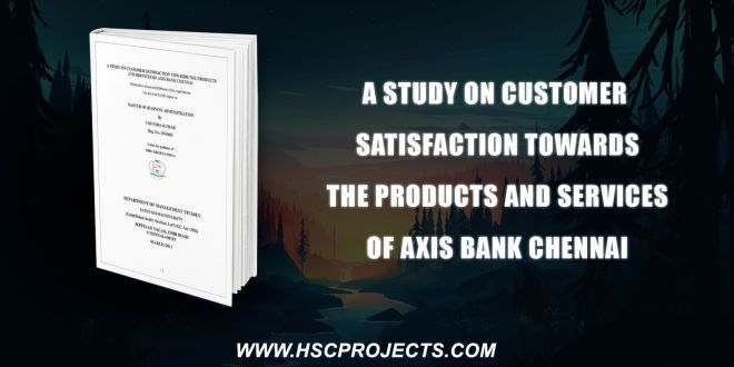 A Study On Customer Satisfaction Towards The Products And Services Of Axis Bank Chennai Consumer Ban Axis Bank Customer Satisfaction Chennai