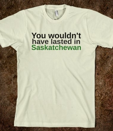 You Wouldn't Have Lasted In Saskatchewan