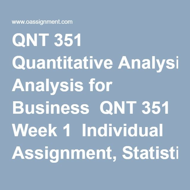 QNT 351 Quantitative Analysis for Business  QNT 351 Week 1  Individual Assignment, Statistics in Business  Discussion Questions 1, 2, 3, 4, 5, 6  QNT 351 Week 2  Team Assignment, Report - Data Collection Paper and Presentation  Discussion Questions 1, 2, 3, 4, 5  My StatLab (10 Questions and Answers)  QNT 351 Week 3  Individual Assignment, Real Estate Data  Team Assignment, Summarizing and Presenting Data  Real Estate Data Set Part 2  Discussion Questions 1, 2, 3, 4  My StatsLab (15…