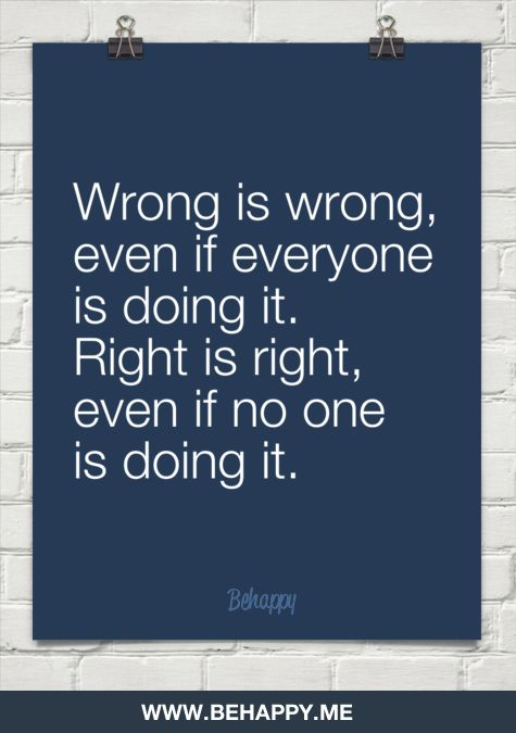 Wrong is wrong, even if everyone is doing it. right is right,  even if no one is doing it.