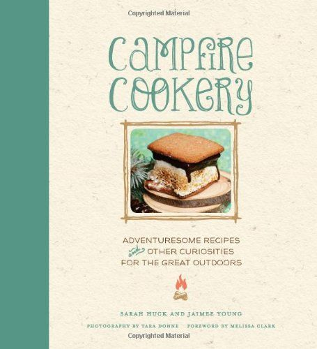 Campfire Cookery: Adventuresome Recipes and Other Curiosities for the Great Outdoors by Sarah Huck and Jaimee Young