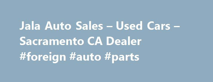 Jala Auto Sales – Used Cars – Sacramento CA Dealer #foreign #auto #parts http://nigeria.remmont.com/jala-auto-sales-used-cars-sacramento-ca-dealer-foreign-auto-parts/  #used car sales # Jala Auto Sales – Sacramento CA, 95825 Jala Auto sales located at 2400 Fulton Avenue Sacramento CA. 916.231.3684. When Looking for Used Cars in Sacramento its important to find Sacramento Used Auto Dealers with Experience and Real Financing. Jala Auto Sales in Sacramento has over 15 years in Used Car Sales…