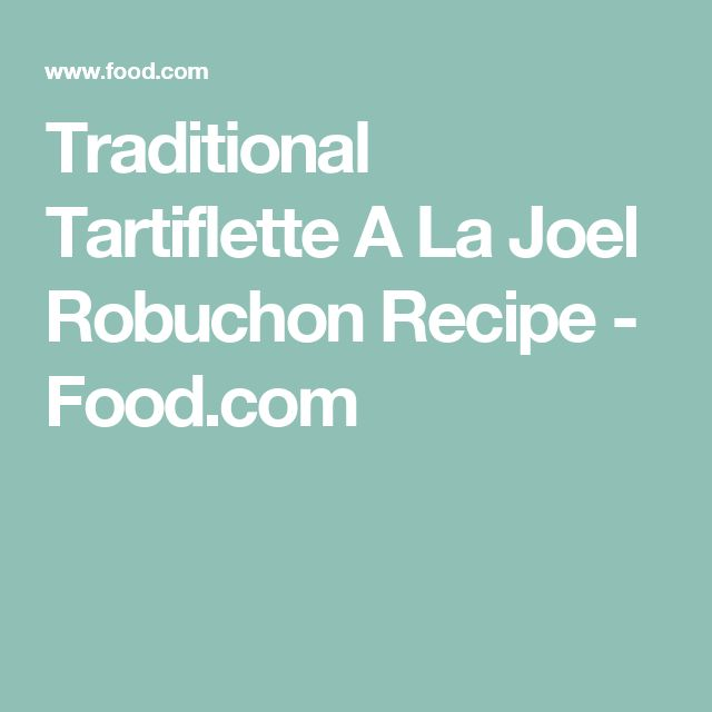 Traditional Tartiflette A La Joel Robuchon Recipe - Food.com