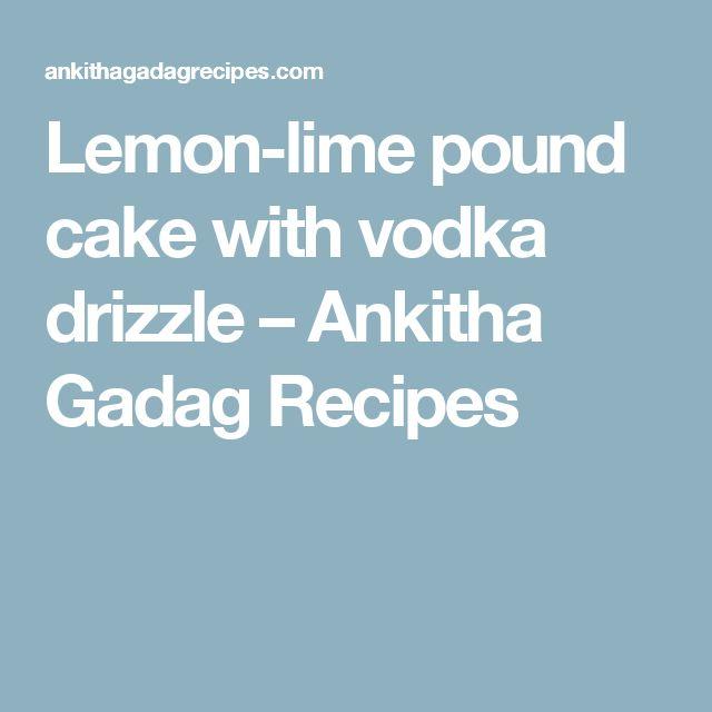 Lemon-lime pound cake with vodka drizzle – Ankitha Gadag Recipes