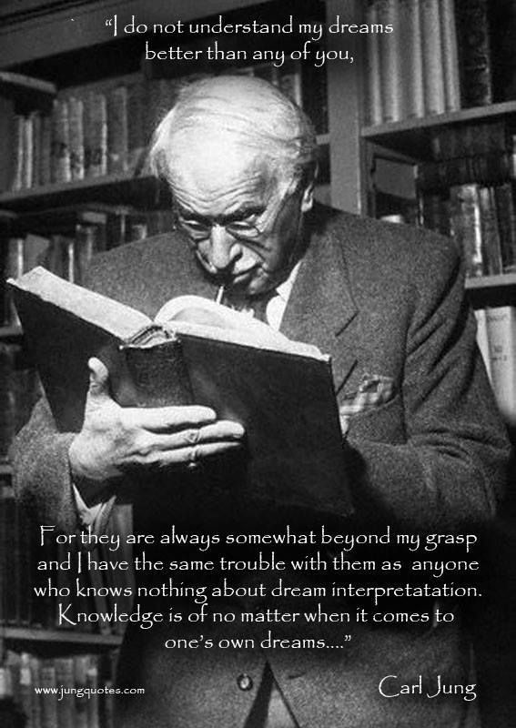 """""""I do not understand my dreams better than any of you, for they are always somewhat beyond my grasp and I have the same trouble with them as anyone who knows nothing about dream interpretation.  Knowledge is of no matter when it comes to one's own dreams."""" ~Carl Jung Quotation"""