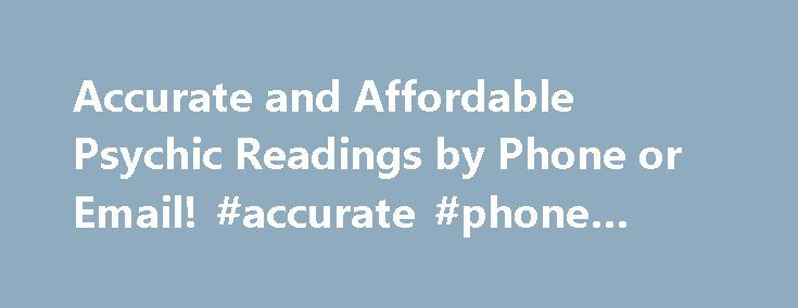Accurate and Affordable Psychic Readings by Phone or Email! #accurate #phone #psychics http://uk.nef2.com/accurate-and-affordable-psychic-readings-by-phone-or-email-accurate-phone-psychics/  # No Memberships or Complicated Billing You Order What You Need Each Time! Besides being affordably priced our phone psychic readings are detailed, accurate, caring and direct. No sugar coating but channeled psychic insight that can not only answer your current questions but where you will head in the…