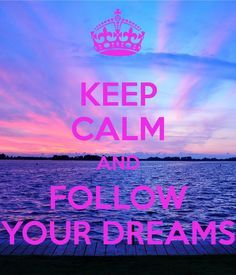 KEEP CALM AND FOLLOW YOUR DREAMS .