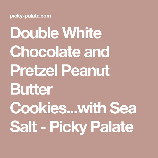Double White Chocolate and Pretzel Peanut Butter Cookies...with Sea Salt - Picky Palate