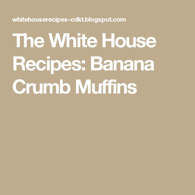 The White House Recipes: Banana Crumb Muffins