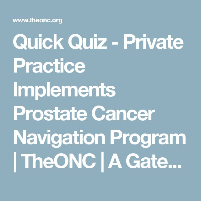 Quick Quiz - Private Practice Implements Prostate Cancer Navigation Program | TheONC | A Gated Community for Oncology Nurses and Cancer Care Teams