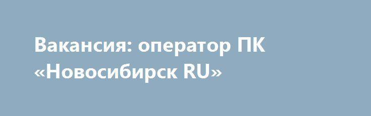 Вакансия: оператор ПК «Новосибирск RU» http://www.pogruzimvse.ru/doska11/?adv_id=1876  В компанию требуется оператор ПК (удаленно). Обязанности: ввод данных в БД, перепечатка текстов, составление отчетов. Условия: в офисе или на дому. Требования: знания ПК и офисных программ.