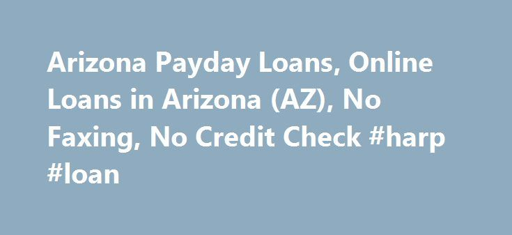 Arizona Payday Loans, Online Loans in Arizona (AZ), No Faxing, No Credit Check #harp #loan http://loans.remmont.com/arizona-payday-loans-online-loans-in-arizona-az-no-faxing-no-credit-check-harp-loan/  #loans online #Arizona Cash Advances Using our Arizona online loan service is more discrete than going to a payday loan store and you don't have to worry about forgetting the necessary documents. Your transaction information is completely private and what you provide to us stays with us! No…