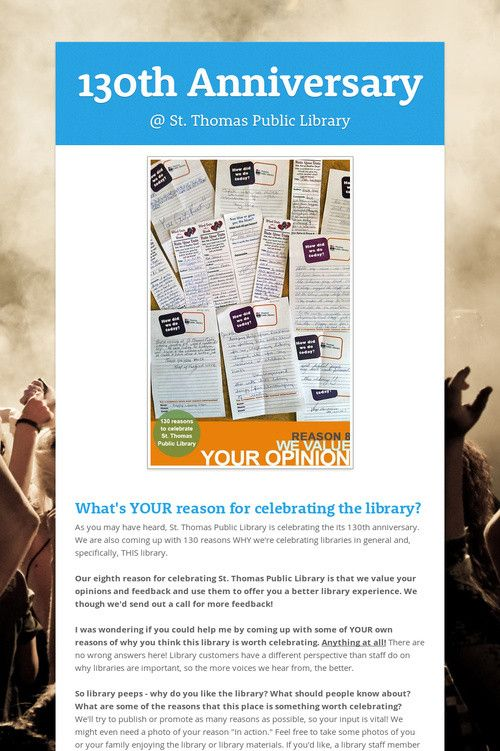 St. Thomas Public Library is celebrating its 130th anniversary by coming up with 130 reasons to celebrate the library. Reason #8: WE VALUE YOUR FEEDBACK! Send us YOUR reason to celebrate for a chance to win a prize pack!