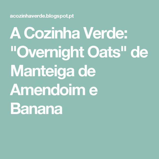 """A Cozinha Verde: """"Overnight Oats"""" de Manteiga de Amendoim e Banana"""