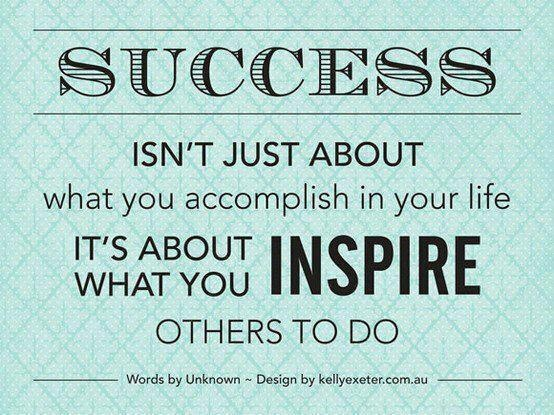 Success is not about what you accomplish but what you inspire others to do!