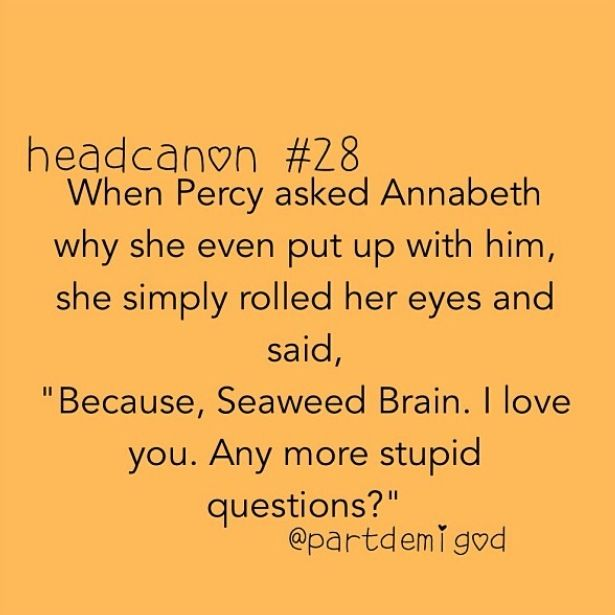 In the Lightning Thief, while Grover, Percy, and Annabeth are in the zoo truck Annabeth says 'Because you're my friend, Seaweed Brain. Any more stupid questions?'